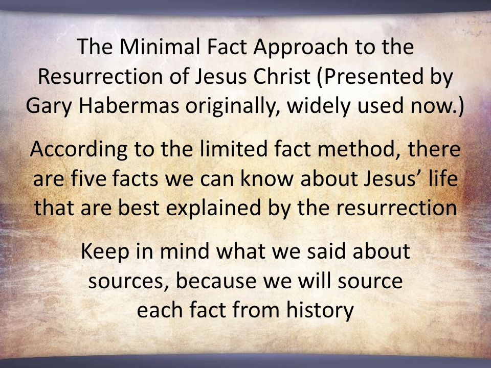 The Minimal Fact Approach to the Resurrection of Jesus Christ (Presented by Gary Habermas originally, widely used now.) According to the limited fact method, there are five facts we can know about Jesus' life that are best explained by the resurrection Keep in mind what we said about sources, because we will source each fact from history