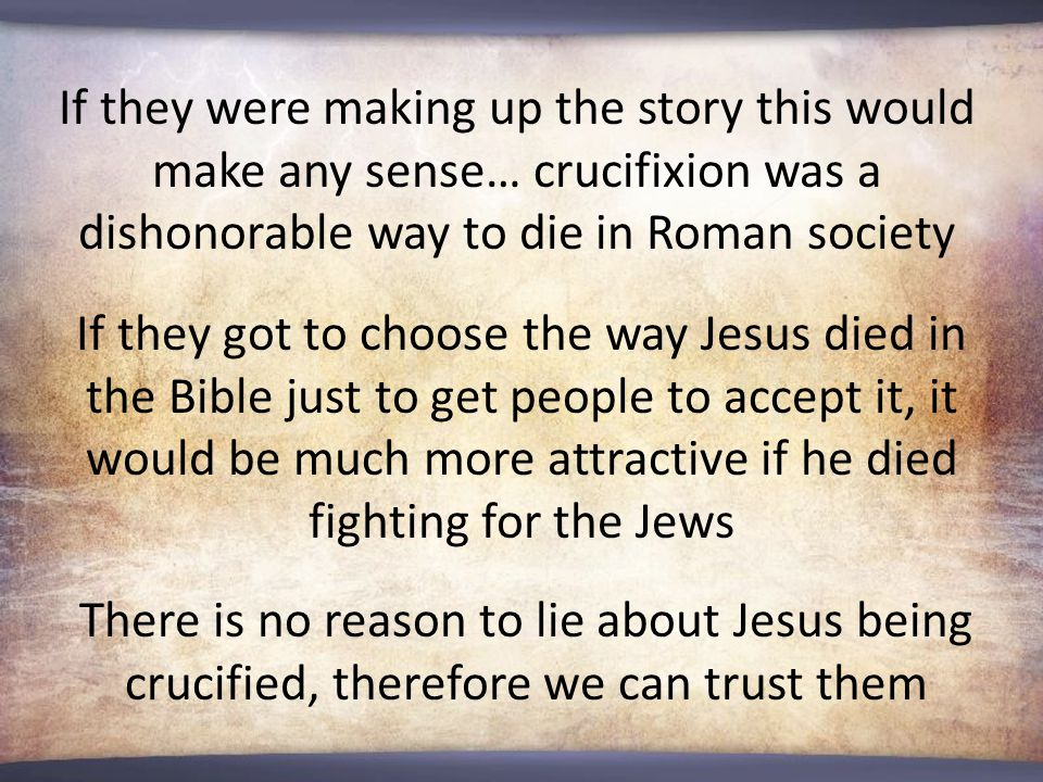 If they were making up the story this would make any sense… crucifixion was a dishonorable way to die in Roman society If they got to choose the way Jesus died in the Bible just to get people to accept it, it would be much more attractive if he died fighting for the Jews There is no reason to lie about Jesus being crucified, therefore we can trust them
