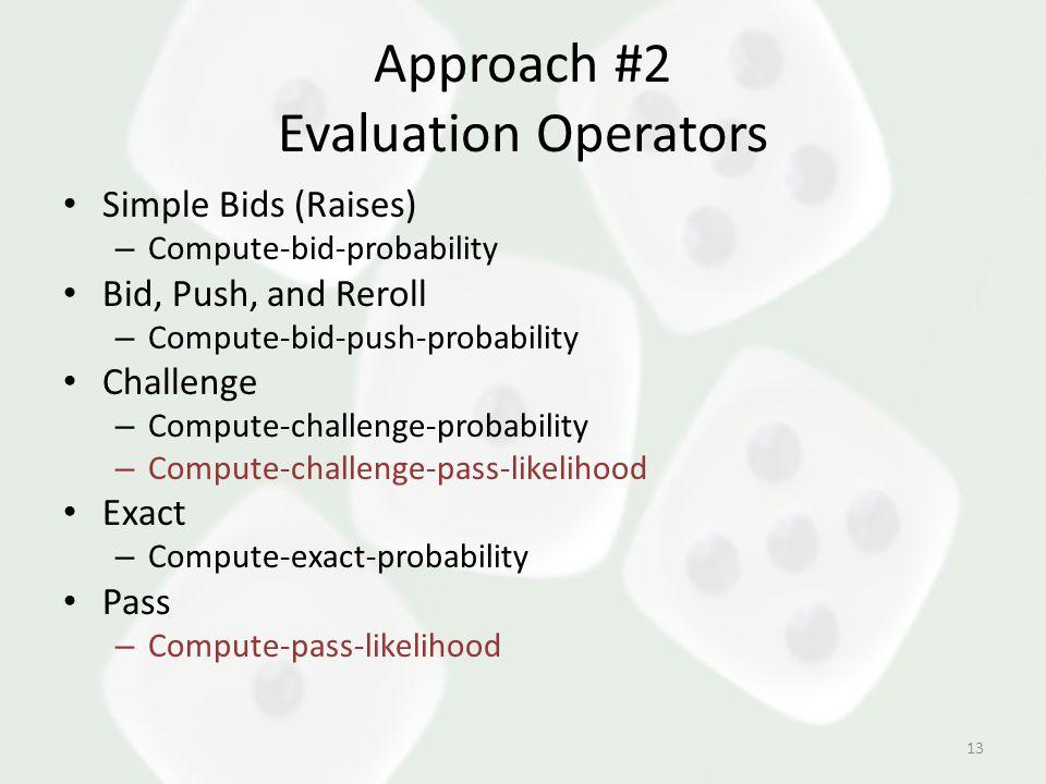 Approach #2 Evaluation Operators Simple Bids (Raises) – Compute-bid-probability Bid, Push, and Reroll – Compute-bid-push-probability Challenge – Compute-challenge-probability – Compute-challenge-pass-likelihood Exact – Compute-exact-probability Pass – Compute-pass-likelihood 13