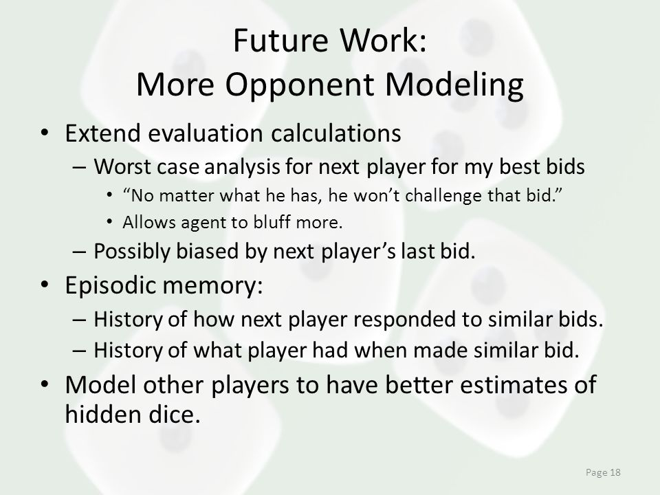 Future Work: More Opponent Modeling Extend evaluation calculations – Worst case analysis for next player for my best bids No matter what he has, he won't challenge that bid. Allows agent to bluff more.