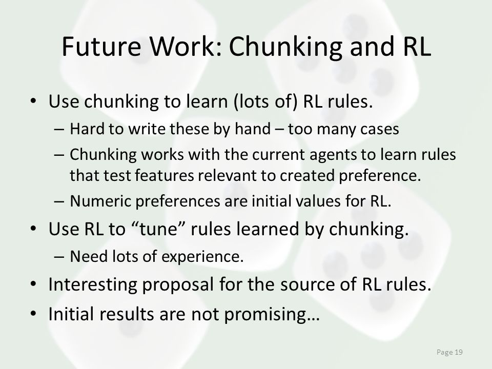 Future Work: Chunking and RL Use chunking to learn (lots of) RL rules. – Hard to write these by hand – too many cases – Chunking works with the curren