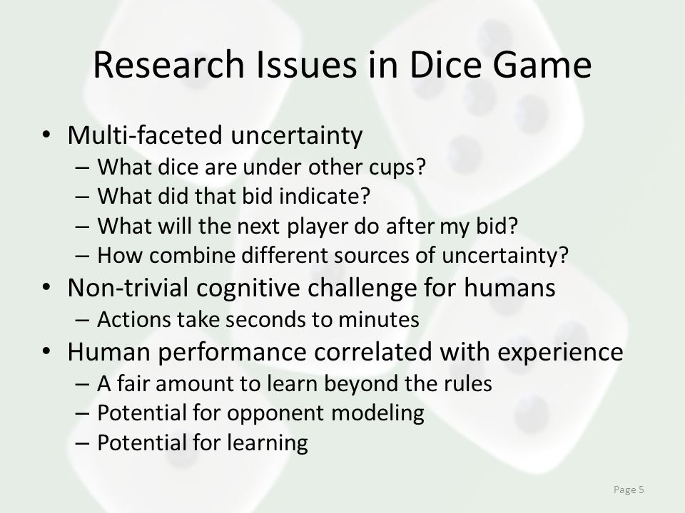 Research Issues in Dice Game Multi-faceted uncertainty – What dice are under other cups? – What did that bid indicate? – What will the next player do