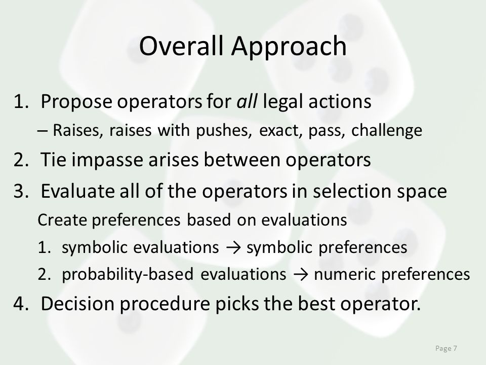 Overall Approach 1.Propose operators for all legal actions – Raises, raises with pushes, exact, pass, challenge 2.Tie impasse arises between operators