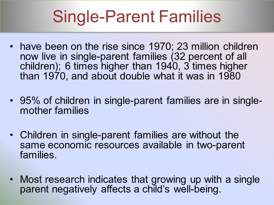 Single-Parent Families have been on the rise since 1970; 23 million children now live in single-parent families (32 percent of all children); 6 times