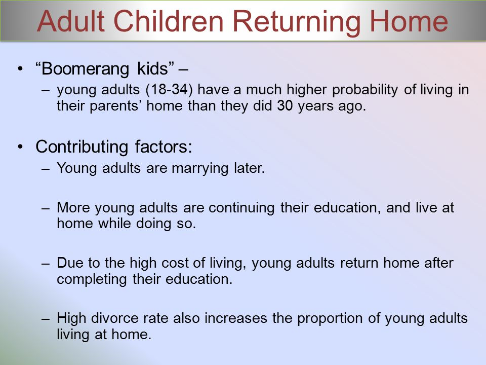 Adult Children Returning Home Boomerang kids – –young adults (18-34) have a much higher probability of living in their parents' home than they did 30 years ago.