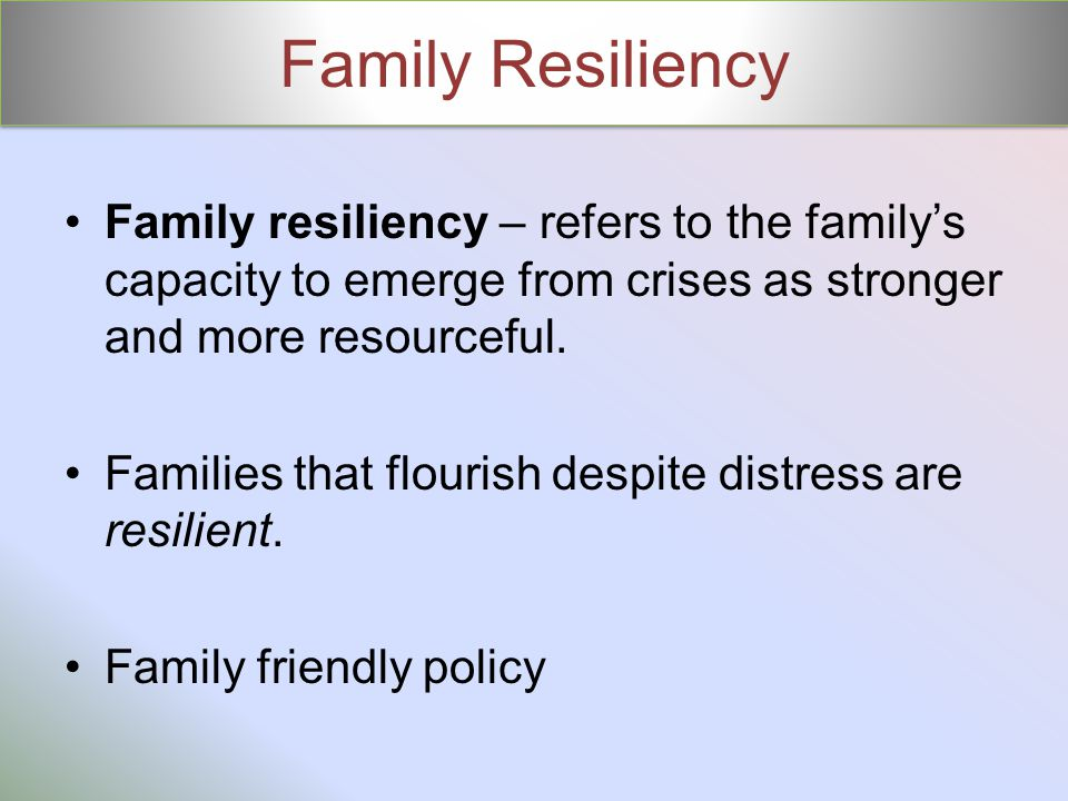 Family Resiliency Family resiliency – refers to the family's capacity to emerge from crises as stronger and more resourceful. Families that flourish d