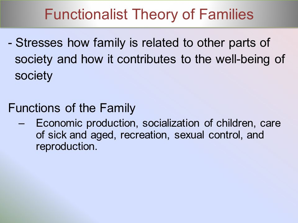 Functionalist Theory of Families - Stresses how family is related to other parts of society and how it contributes to the well-being of society Functi