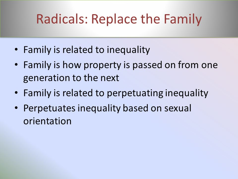 Radicals: Replace the Family Family is related to inequality Family is how property is passed on from one generation to the next Family is related to perpetuating inequality Perpetuates inequality based on sexual orientation