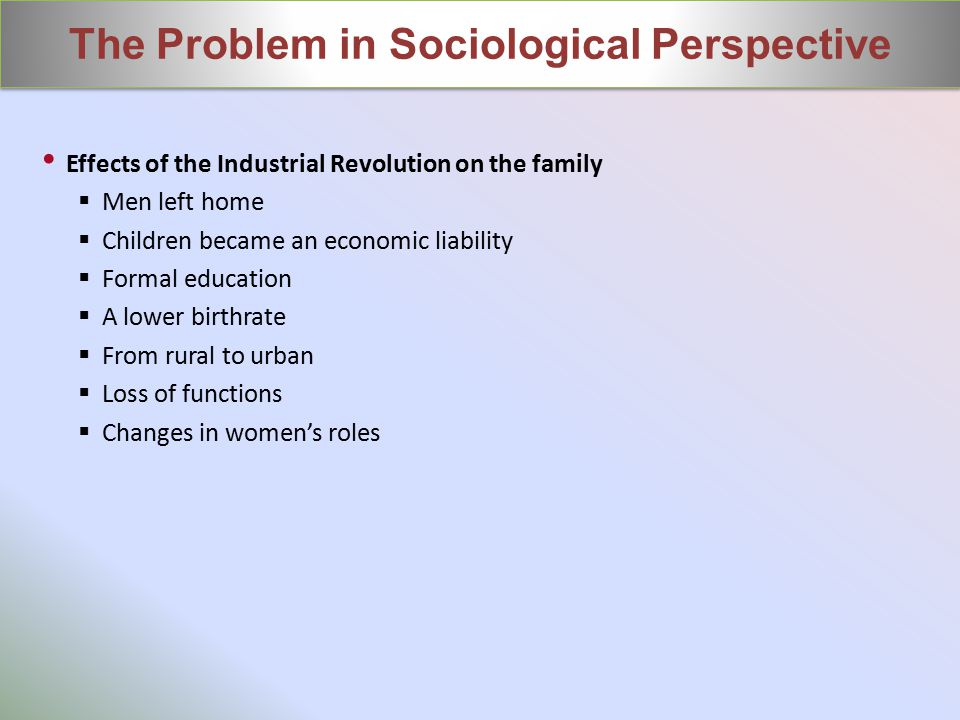 Effects of the Industrial Revolution on the family  Men left home  Children became an economic liability  Formal education  A lower birthrate  From rural to urban  Loss of functions  Changes in women's roles The Problem in Sociological Perspective