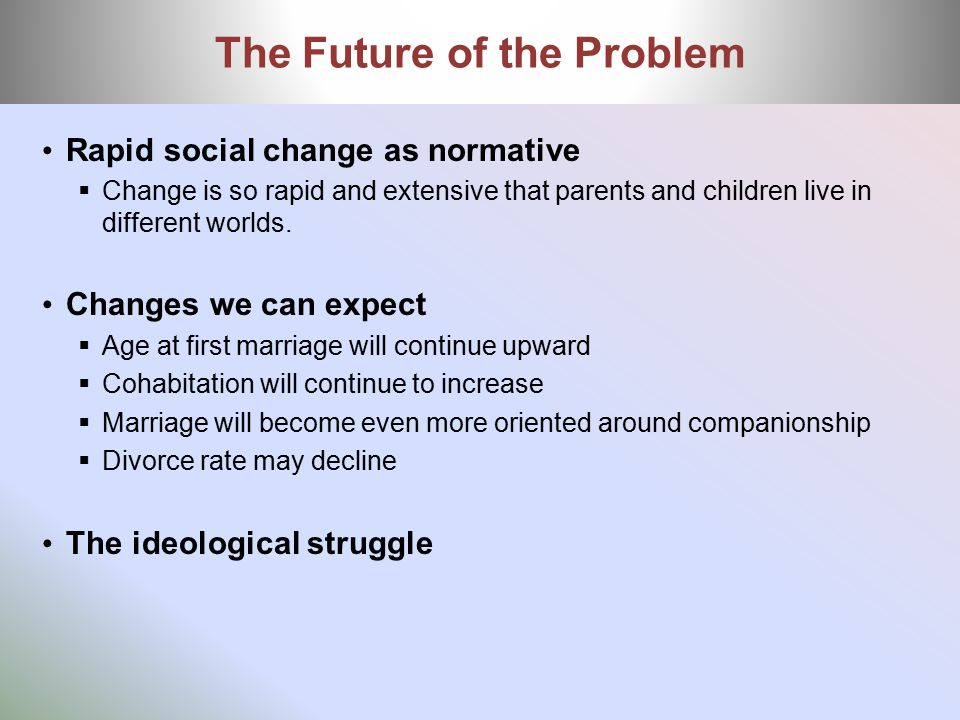 Rapid social change as normative  Change is so rapid and extensive that parents and children live in different worlds. Changes we can expect  Age at