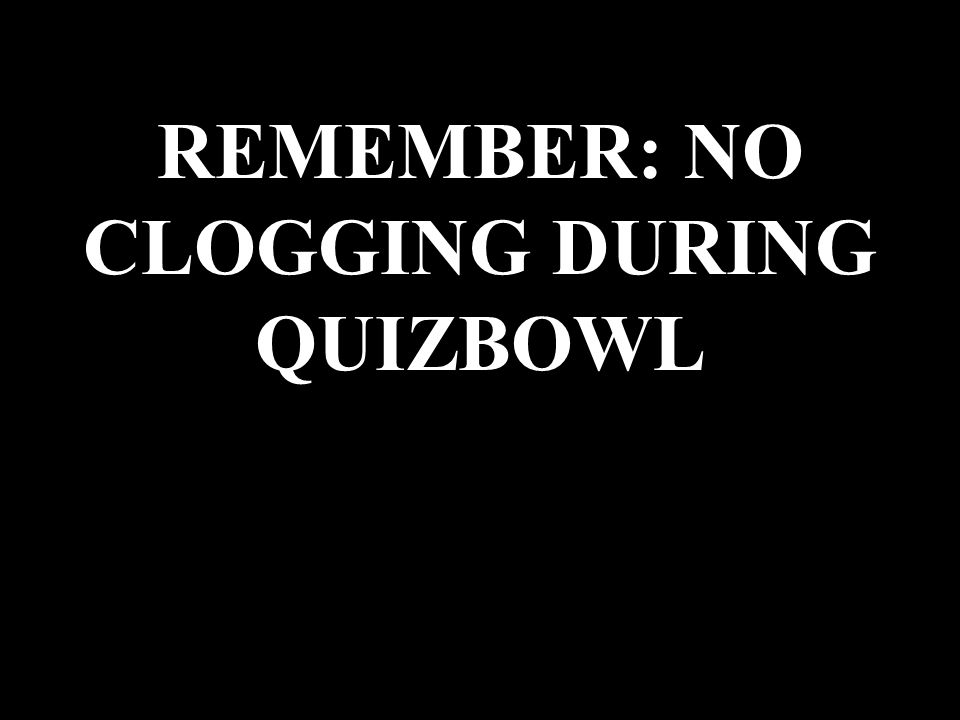 REMEMBER: NO CLOGGING DURING QUIZBOWL