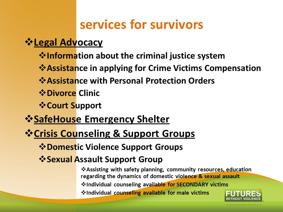 services for survivors  Legal Advocacy  Information about the criminal justice system  Assistance in applying for Crime Victims Compensation  Assi