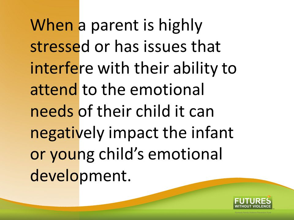 When a parent is highly stressed or has issues that interfere with their ability to attend to the emotional needs of their child it can negatively imp