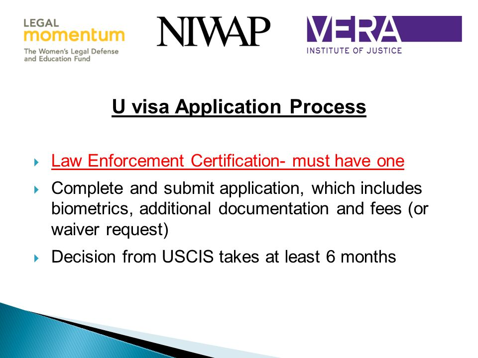 U visa Application Process  Law Enforcement Certification- must have one  Complete and submit application, which includes biometrics, additional documentation and fees (or waiver request)  Decision from USCIS takes at least 6 months