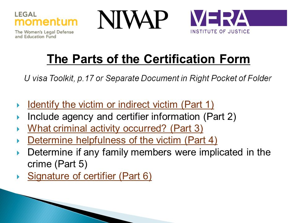 The Parts of the Certification Form U visa Toolkit, p.17 or Separate Document in Right Pocket of Folder  Identify the victim or indirect victim (Part 1)  Include agency and certifier information (Part 2)  What criminal activity occurred.