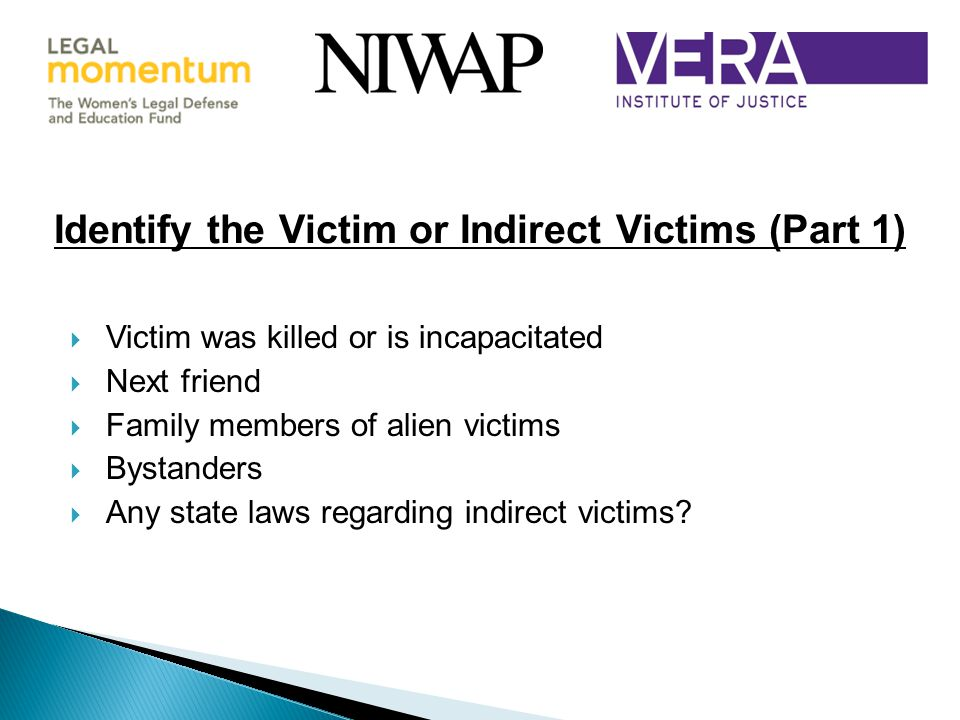  Victim was killed or is incapacitated  Next friend  Family members of alien victims  Bystanders  Any state laws regarding indirect victims.