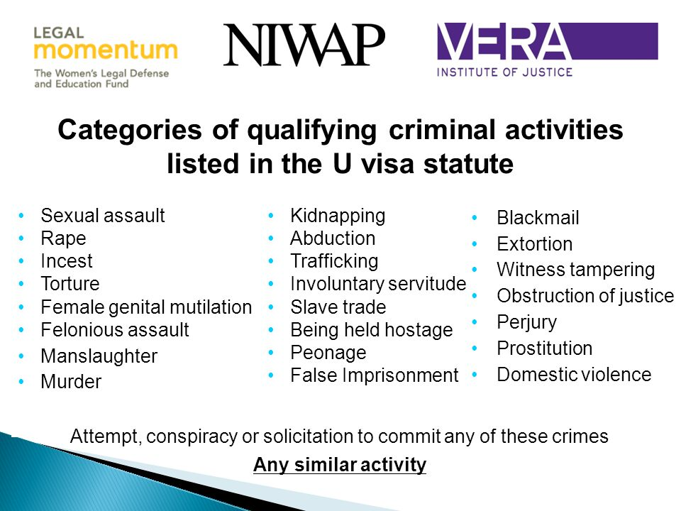 Categories of qualifying criminal activities listed in the U visa statute Sexual assault Rape Incest Torture Female genital mutilation Felonious assault Manslaughter Murder Kidnapping Abduction Trafficking Involuntary servitude Slave trade Being held hostage Peonage False Imprisonment Blackmail Extortion Witness tampering Obstruction of justice Perjury Prostitution Domestic violence Attempt, conspiracy or solicitation to commit any of these crimes Any similar activity