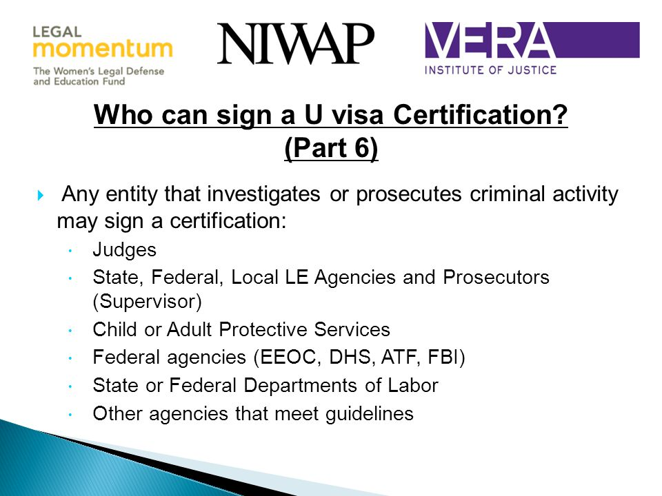  Any entity that investigates or prosecutes criminal activity may sign a certification:  Judges  State, Federal, Local LE Agencies and Prosecutors (Supervisor)  Child or Adult Protective Services  Federal agencies (EEOC, DHS, ATF, FBI)  State or Federal Departments of Labor  Other agencies that meet guidelines Who can sign a U visa Certification.