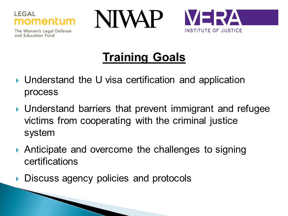  Understand the U visa certification and application process  Understand barriers that prevent immigrant and refugee victims from cooperating with the criminal justice system  Anticipate and overcome the challenges to signing certifications  Discuss agency policies and protocols Training Goals