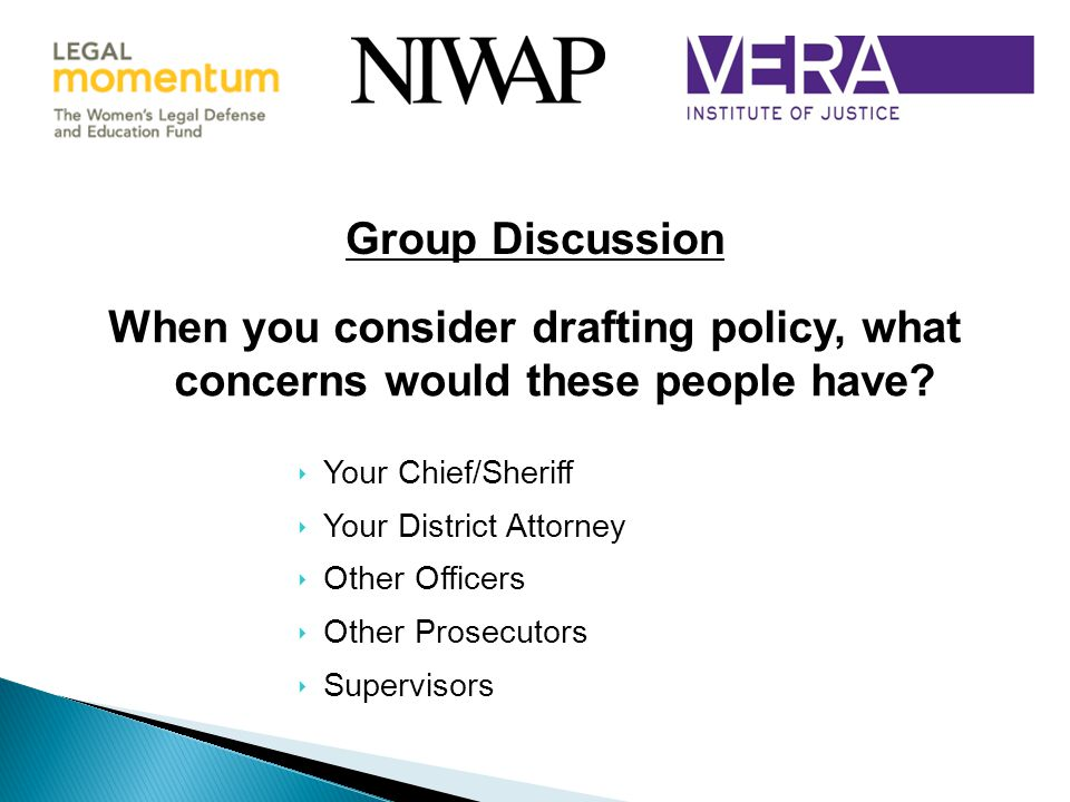 ‣ Your Chief/Sheriff ‣ Your District Attorney ‣ Other Officers ‣ Other Prosecutors ‣ Supervisors Group Discussion When you consider drafting policy, what concerns would these people have?