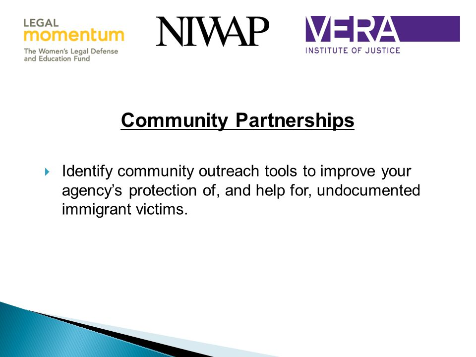 Community Partnerships  Identify community outreach tools to improve your agency's protection of, and help for, undocumented immigrant victims.