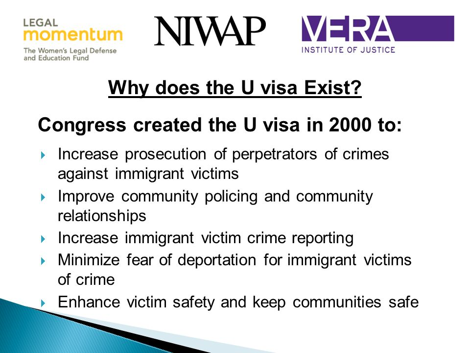 Congress created the U visa in 2000 to:  Increase prosecution of perpetrators of crimes against immigrant victims  Improve community policing and community relationships  Increase immigrant victim crime reporting  Minimize fear of deportation for immigrant victims of crime  Enhance victim safety and keep communities safe Why does the U visa Exist?