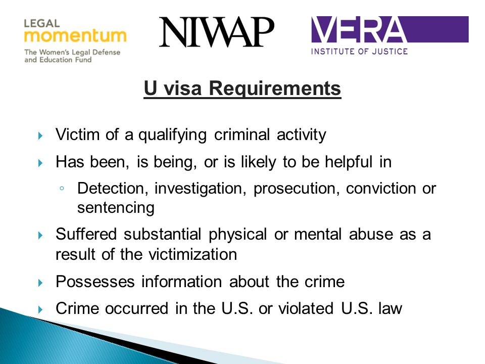 U visa Requirements  Victim of a qualifying criminal activity  Has been, is being, or is likely to be helpful in ◦ Detection, investigation, prosecution, conviction or sentencing  Suffered substantial physical or mental abuse as a result of the victimization  Possesses information about the crime  Crime occurred in the U.S.