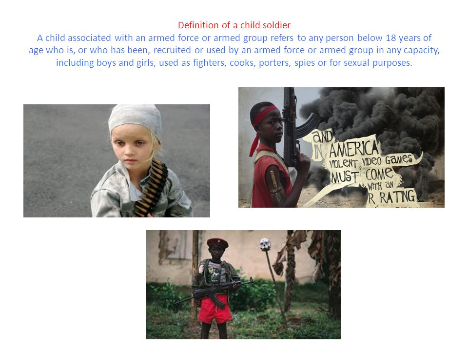 Definition of a child soldier A child associated with an armed force or armed group refers to any person below 18 years of age who is, or who has been, recruited or used by an armed force or armed group in any capacity, including boys and girls, used as fighters, cooks, porters, spies or for sexual purposes.