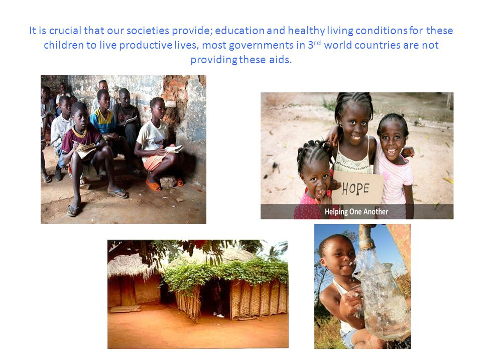 It is crucial that our societies provide; education and healthy living conditions for these children to live productive lives, most governments in 3 rd world countries are not providing these aids.