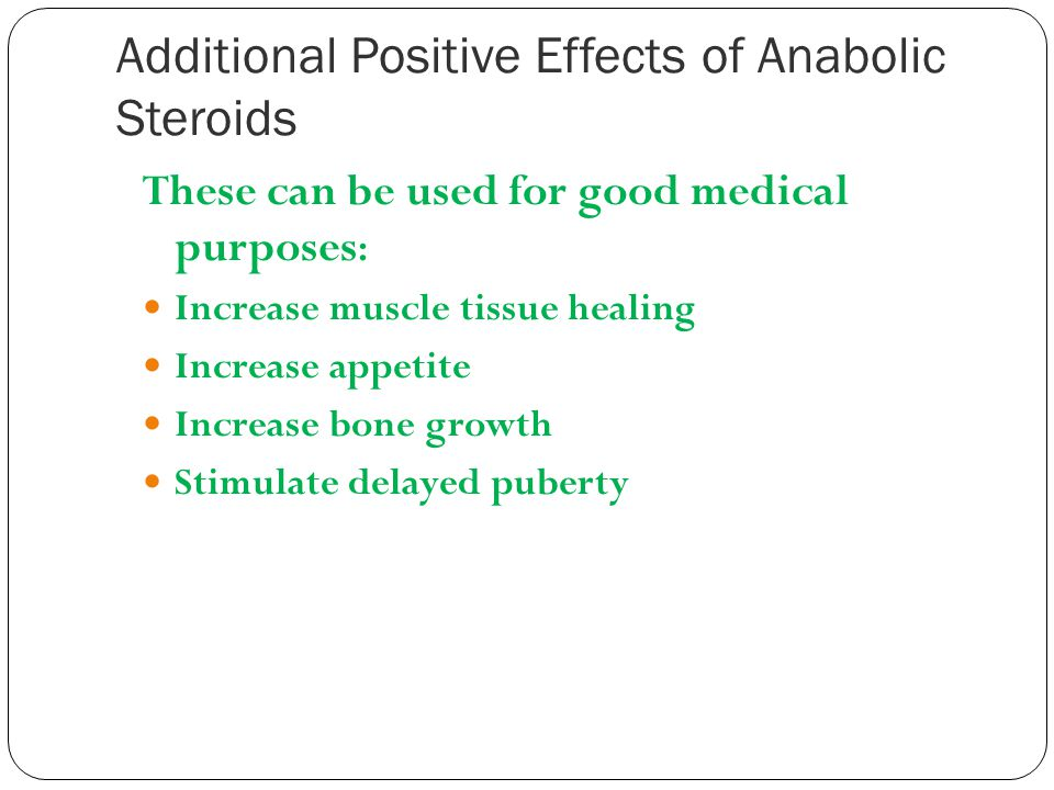 Additional Positive Effects of Anabolic Steroids These can be used for good medical purposes : Increase muscle tissue healing Increase appetite Increa