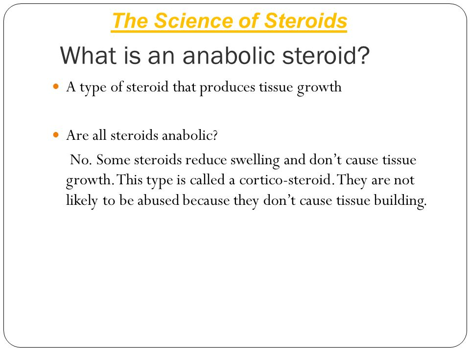 What is an anabolic steroid? A type of steroid that produces tissue growth Are all steroids anabolic? No. Some steroids reduce swelling and don't caus
