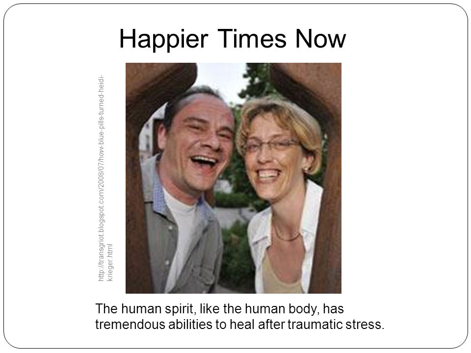 Happier Times Now The human spirit, like the human body, has tremendous abilities to heal after traumatic stress. http://transgriot.blogspot.com/2008/