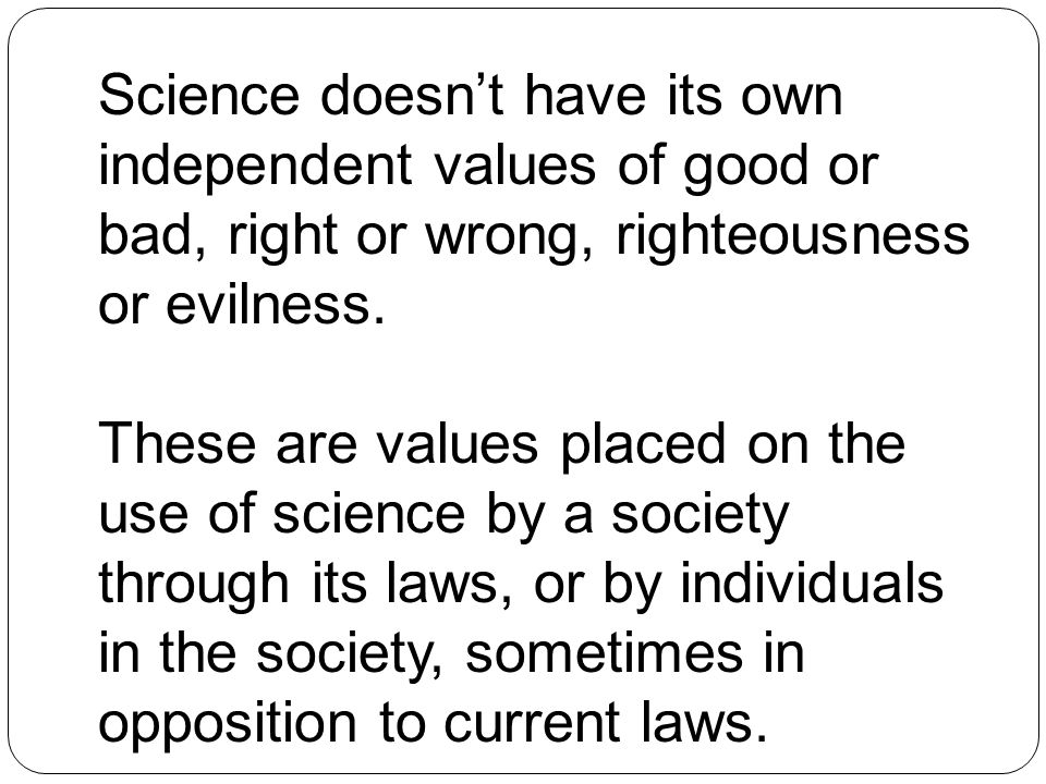 Science doesn't have its own independent values of good or bad, right or wrong, righteousness or evilness. These are values placed on the use of scien