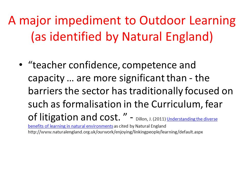 A major impediment to Outdoor Learning (as identified by Natural England) teacher confidence, competence and capacity … are more significant than - the barriers the sector has traditionally focused on such as formalisation in the Curriculum, fear of litigation and cost.
