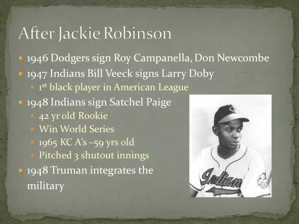 1946 Dodgers sign Roy Campanella, Don Newcombe 1947 Indians Bill Veeck signs Larry Doby 1 st black player in American League 1948 Indians sign Satchel