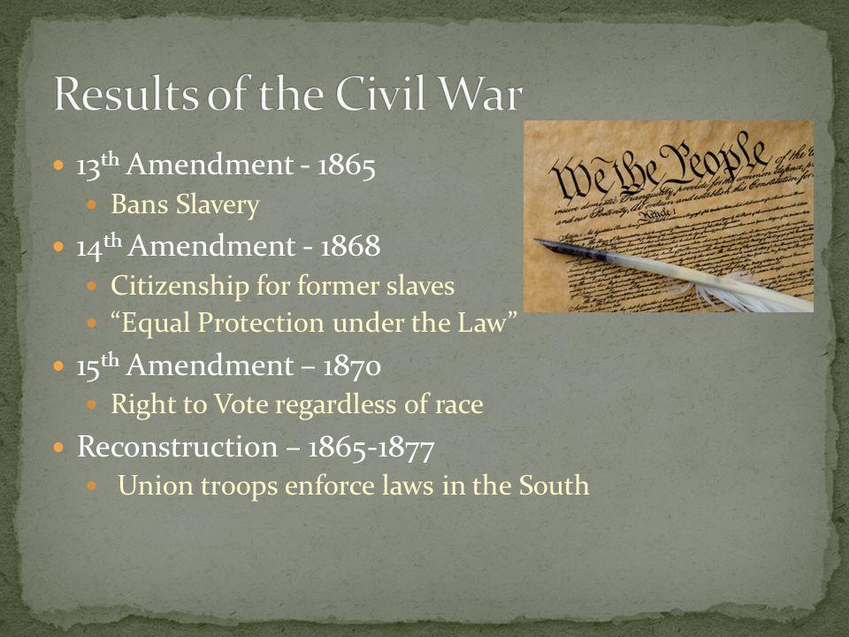 "13 th Amendment - 1865 Bans Slavery 14 th Amendment - 1868 Citizenship for former slaves ""Equal Protection under the Law"" 15 th Amendment – 1870 Right"