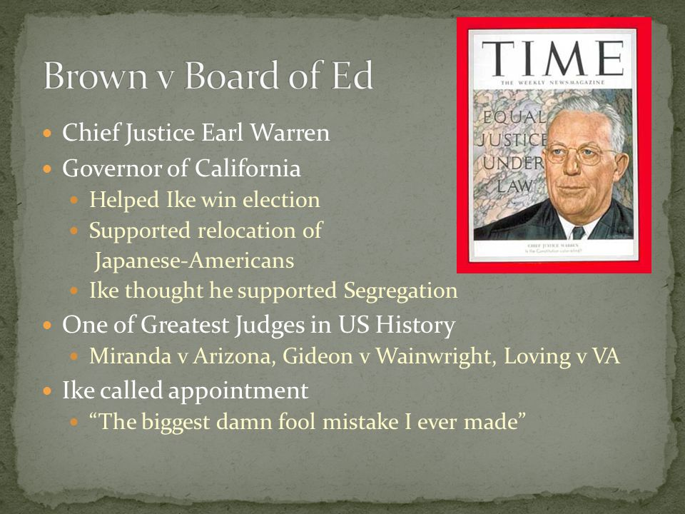 Chief Justice Earl Warren Governor of California Helped Ike win election Supported relocation of Japanese-Americans Ike thought he supported Segregati