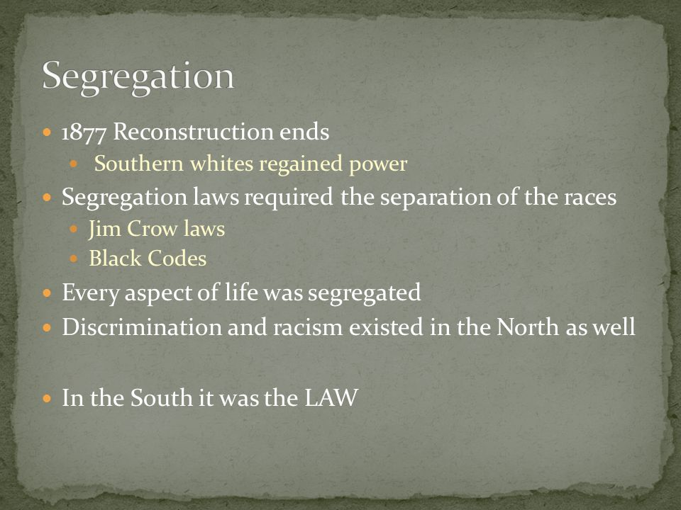 1877 Reconstruction ends Southern whites regained power Segregation laws required the separation of the races Jim Crow laws Black Codes Every aspect o