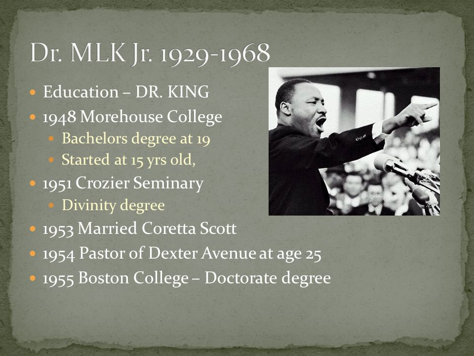 Education – DR. KING 1948 Morehouse College Bachelors degree at 19 Started at 15 yrs old, 1951 Crozier Seminary Divinity degree 1953 Married Coretta S