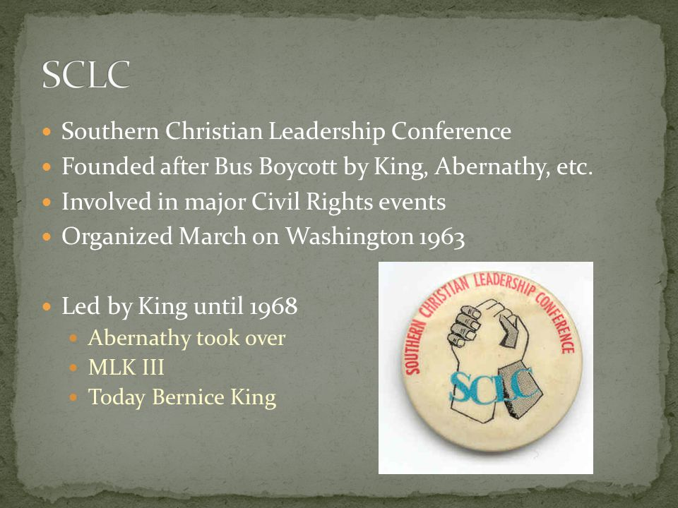 Southern Christian Leadership Conference Founded after Bus Boycott by King, Abernathy, etc. Involved in major Civil Rights events Organized March on W