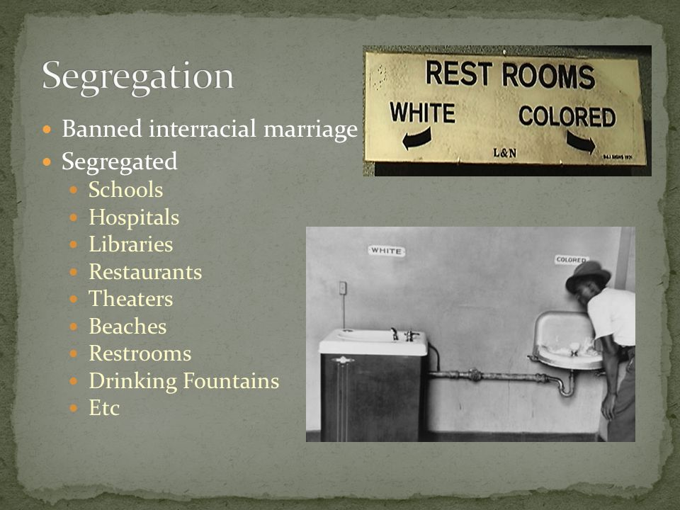 Banned interracial marriage Segregated Schools Hospitals Libraries Restaurants Theaters Beaches Restrooms Drinking Fountains Etc