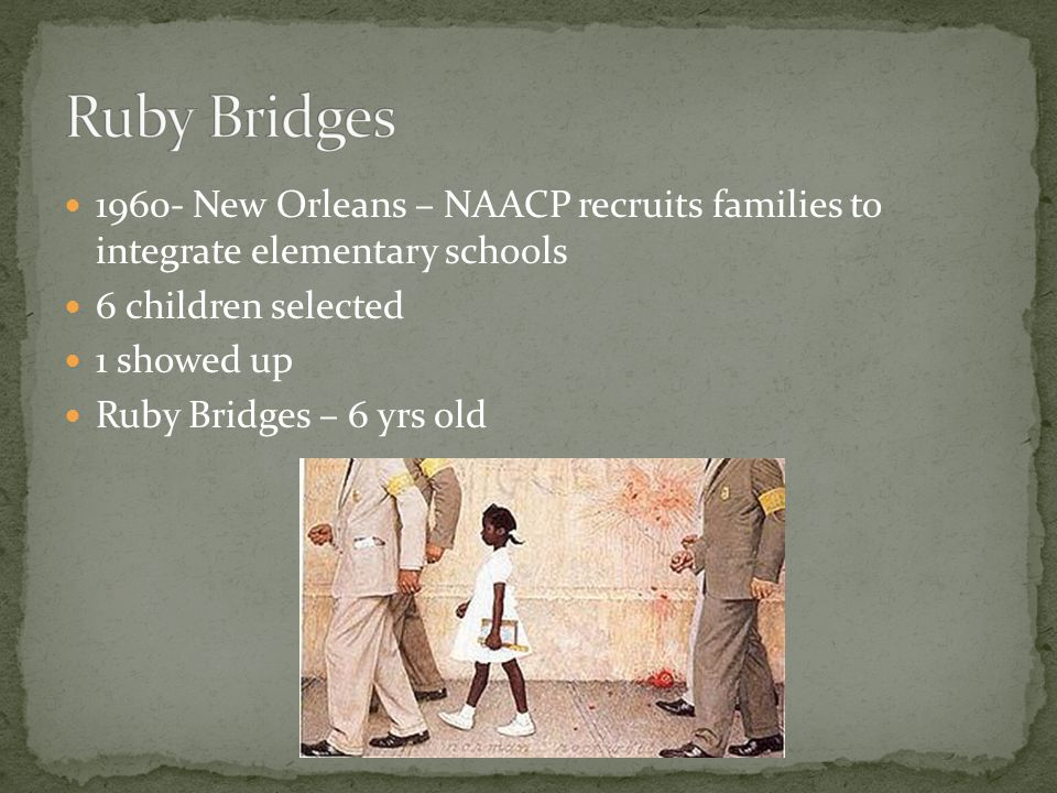 1960- New Orleans – NAACP recruits families to integrate elementary schools 6 children selected 1 showed up Ruby Bridges – 6 yrs old