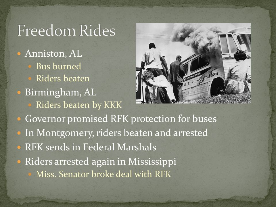 Anniston, AL Bus burned Riders beaten Birmingham, AL Riders beaten by KKK Governor promised RFK protection for buses In Montgomery, riders beaten and