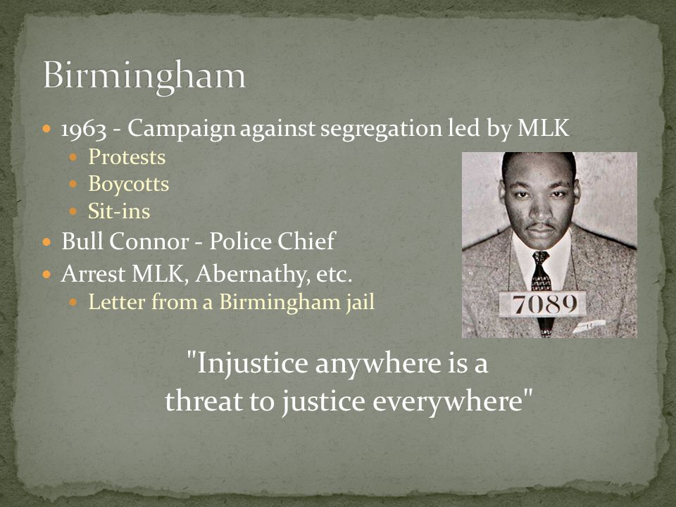 1963 - Campaign against segregation led by MLK Protests Boycotts Sit-ins Bull Connor - Police Chief Arrest MLK, Abernathy, etc. Letter from a Birmingh
