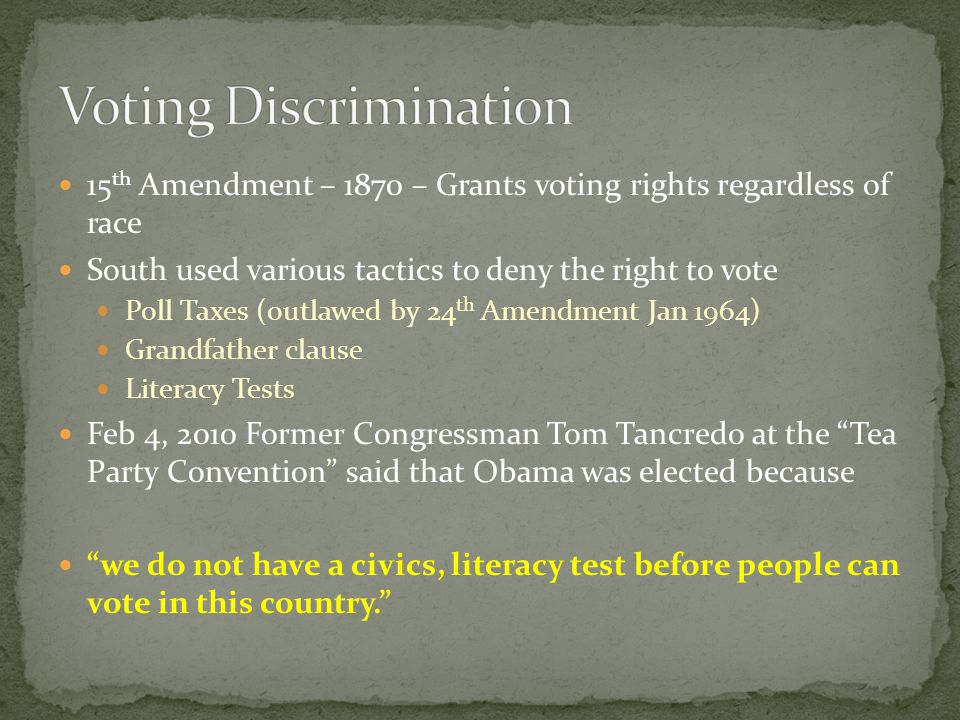 15 th Amendment – 1870 – Grants voting rights regardless of race South used various tactics to deny the right to vote Poll Taxes (outlawed by 24 th Am