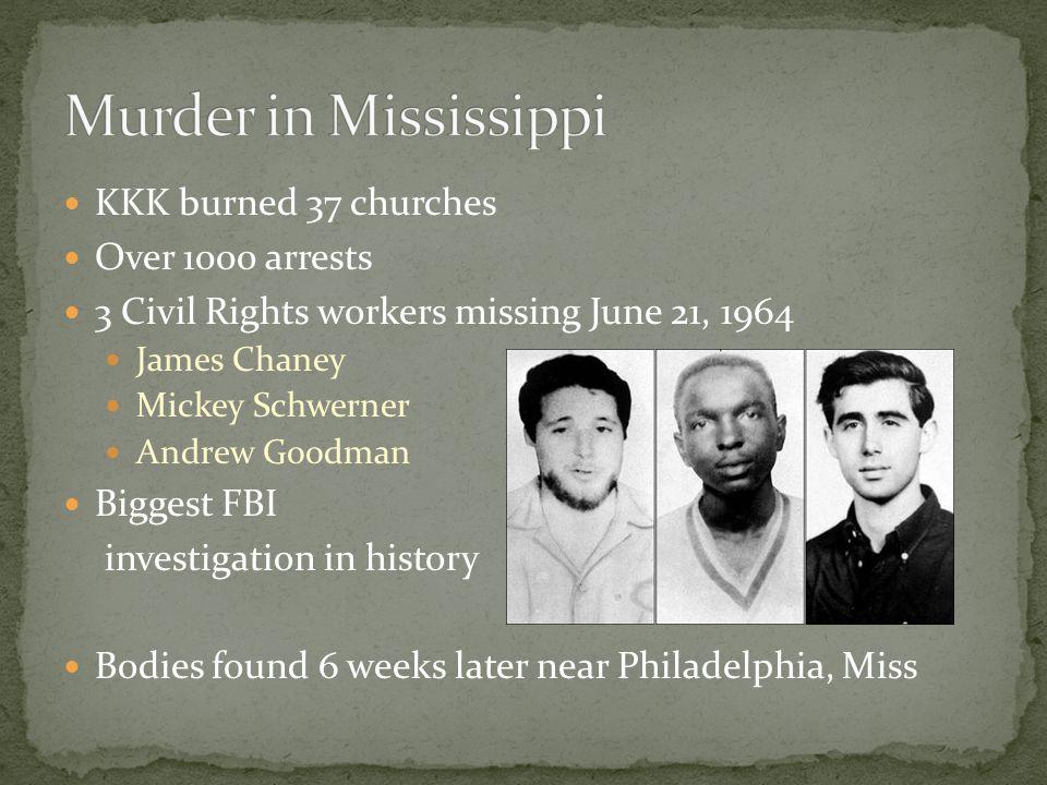 KKK burned 37 churches Over 1000 arrests 3 Civil Rights workers missing June 21, 1964 James Chaney Mickey Schwerner Andrew Goodman Biggest FBI investi