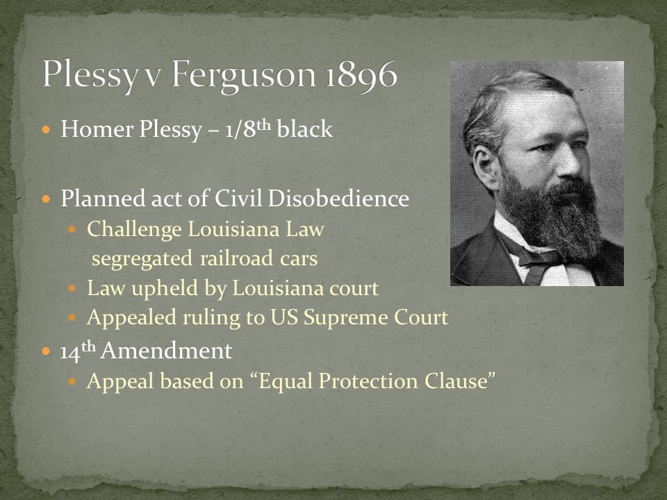 Homer Plessy – 1/8 th black Planned act of Civil Disobedience Challenge Louisiana Law segregated railroad cars Law upheld by Louisiana court Appealed
