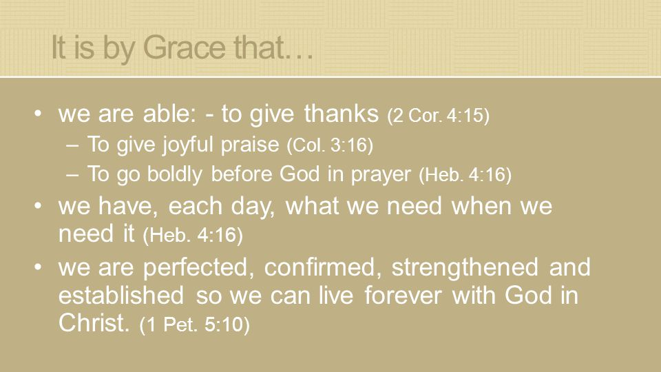 It is by Grace that… we are able: - to give thanks (2 Cor.