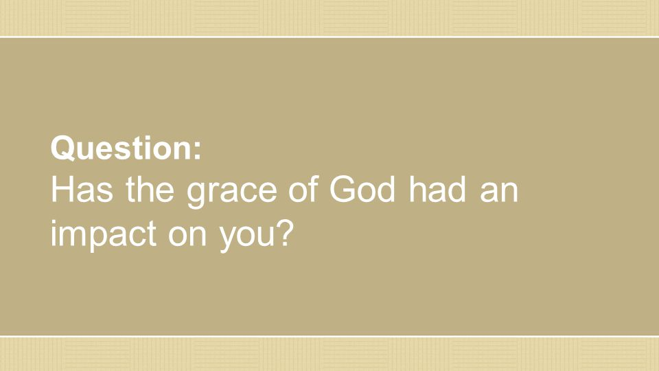 Question: Has the grace of God had an impact on you?