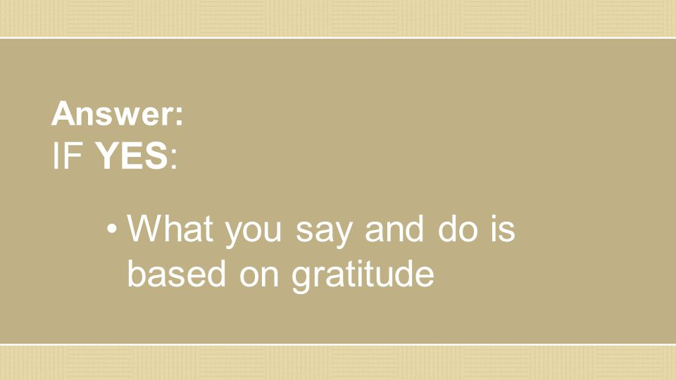Answer: IF YES: What you say and do is based on gratitude